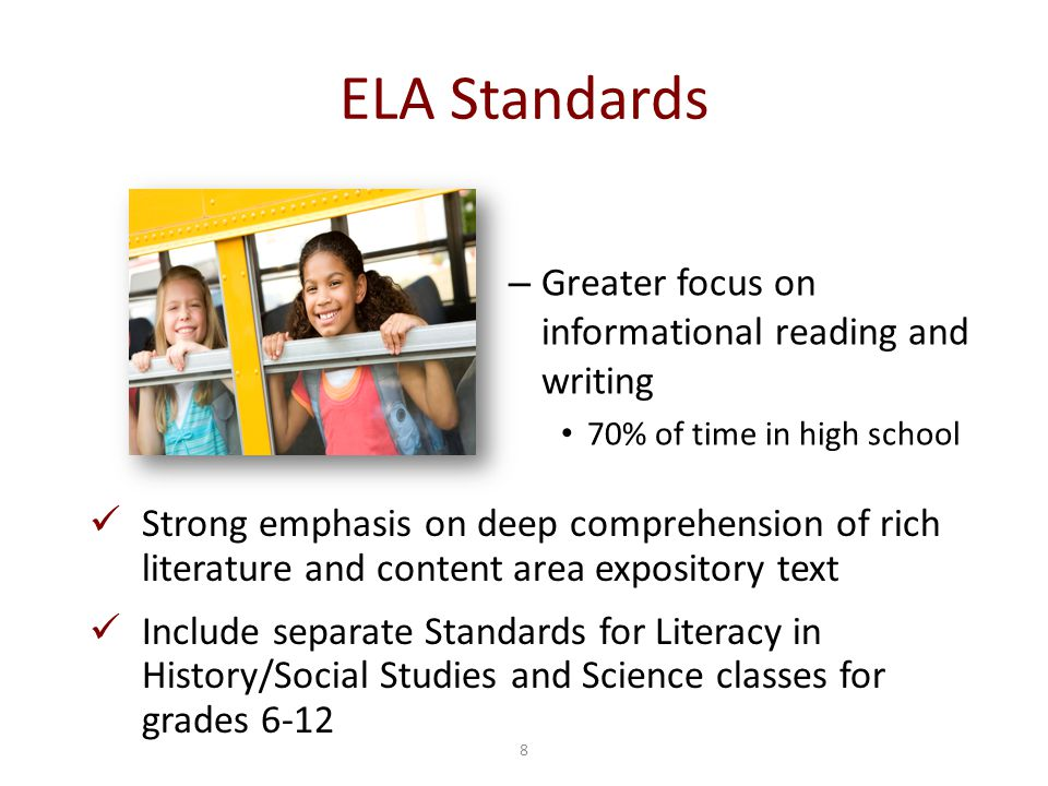 8 ELA Standards – Greater focus on informational reading and writing 70% of time in high school Strong emphasis on deep comprehension of rich literatu