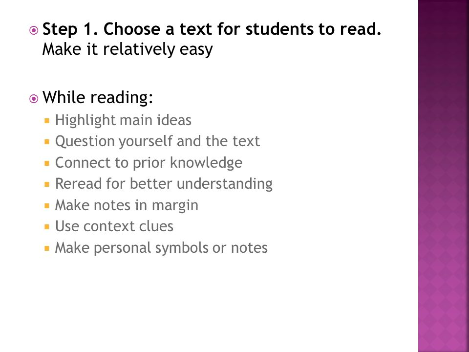  Step 1. Choose a text for students to read. Make it relatively easy  While reading:  Highlight main ideas  Question yourself and the text  Conne