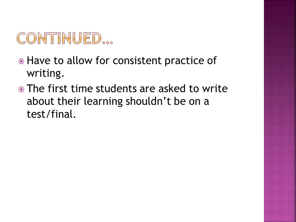  Have to allow for consistent practice of writing.  The first time students are asked to write about their learning shouldn't be on a test/final.