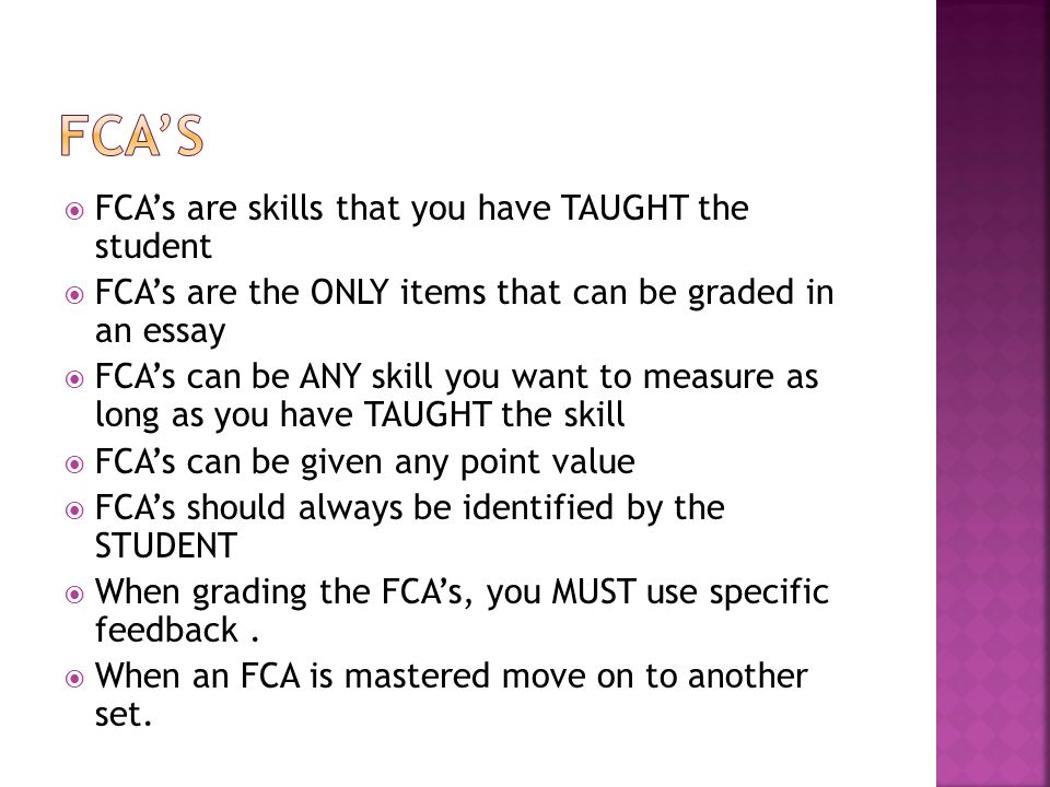  FCA's are skills that you have TAUGHT the student  FCA's are the ONLY items that can be graded in an essay  FCA's can be ANY skill you want to mea