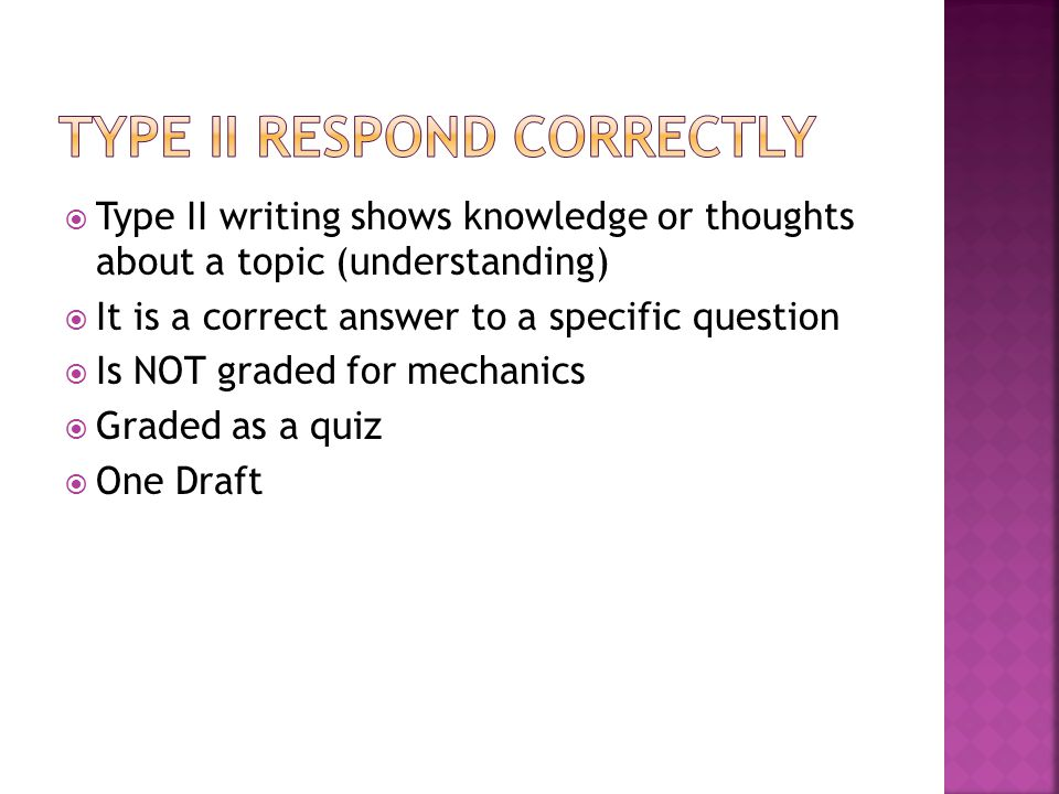  Type II writing shows knowledge or thoughts about a topic (understanding)  It is a correct answer to a specific question  Is NOT graded for mechan
