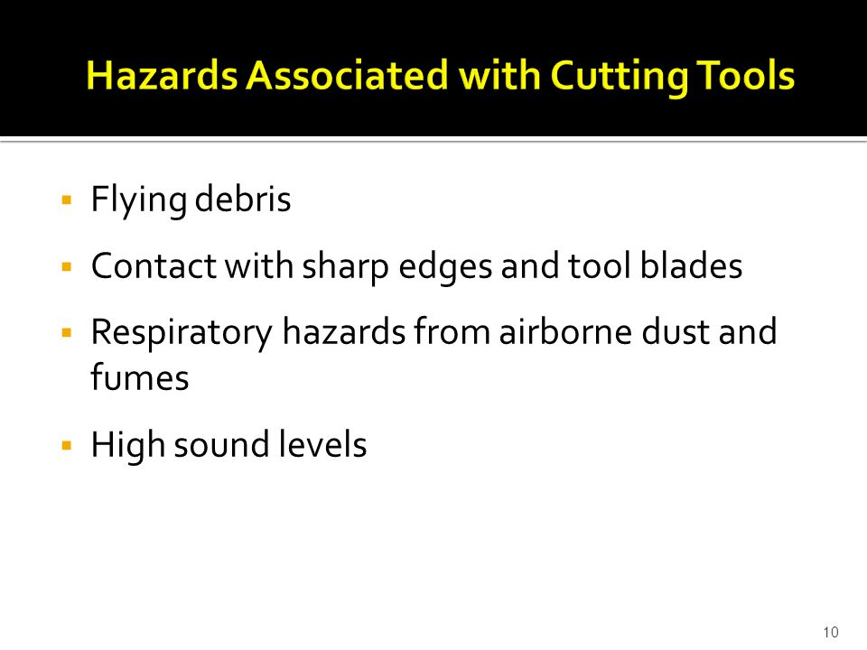  Flying debris  Contact with sharp edges and tool blades  Respiratory hazards from airborne dust and fumes  High sound levels 10