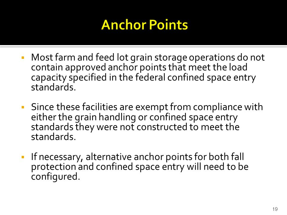  Most farm and feed lot grain storage operations do not contain approved anchor points that meet the load capacity specified in the federal confined space entry standards.