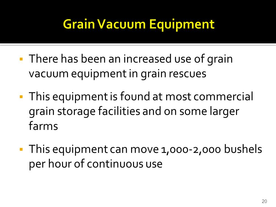 There has been an increased use of grain vacuum equipment in grain rescues  This equipment is found at most commercial grain storage facilities and on some larger farms  This equipment can move 1,000-2,000 bushels per hour of continuous use 20