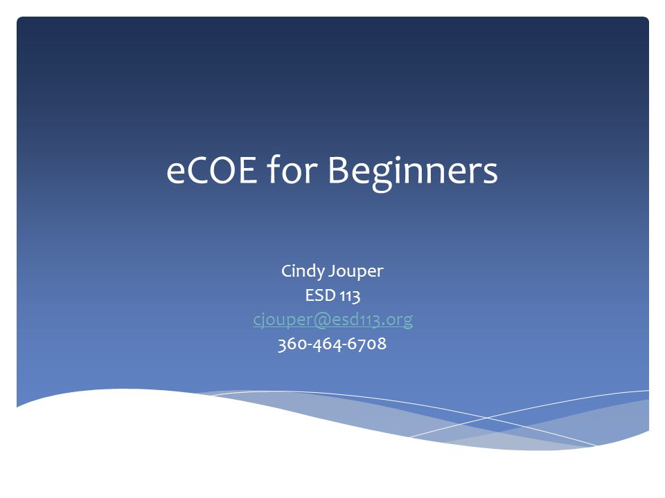eCOE for Beginners Cindy Jouper ESD 113 cjouper@esd113.org 360-464-6708