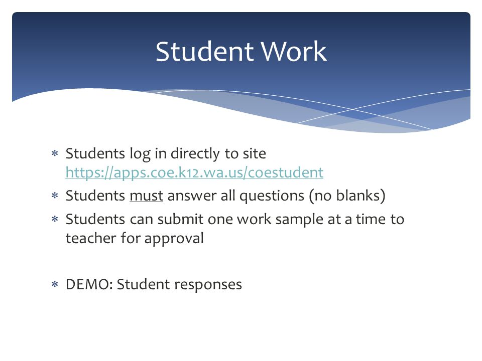  Students log in directly to site https://apps.coe.k12.wa.us/coestudent https://apps.coe.k12.wa.us/coestudent  Students must answer all questions (no blanks)  Students can submit one work sample at a time to teacher for approval  DEMO: Student responses Student Work