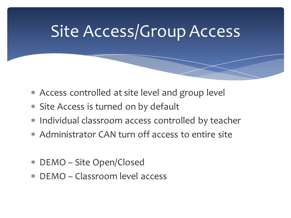  Access controlled at site level and group level  Site Access is turned on by default  Individual classroom access controlled by teacher  Administrator CAN turn off access to entire site  DEMO – Site Open/Closed  DEMO – Classroom level access Site Access/Group Access
