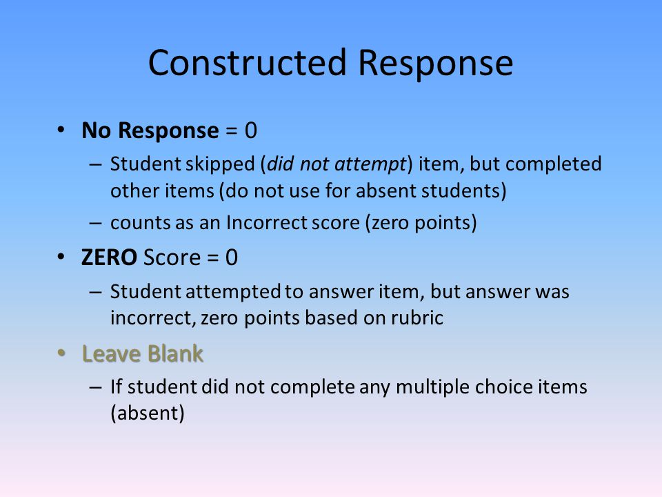 Constructed Response No Response = 0 – Student skipped (did not attempt) item, but completed other items (do not use for absent students) – counts as