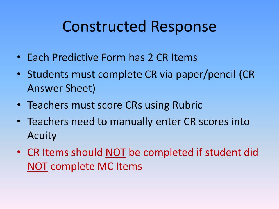 Constructed Response Each Predictive Form has 2 CR Items Students must complete CR via paper/pencil (CR Answer Sheet) Teachers must score CRs using Rubric Teachers need to manually enter CR scores into Acuity CR Items should NOT be completed if student did NOT complete MC Items