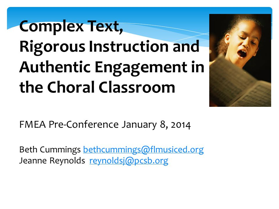 Complex Text, Rigorous Instruction and Authentic Engagement in the Choral Classroom FMEA Pre-Conference January 8, 2014 Beth Cummings bethcummings@flmusiced.orgbethcummings@flmusiced.org Jeanne Reynolds reynoldsj@pcsb.orgreynoldsj@pcsb.org