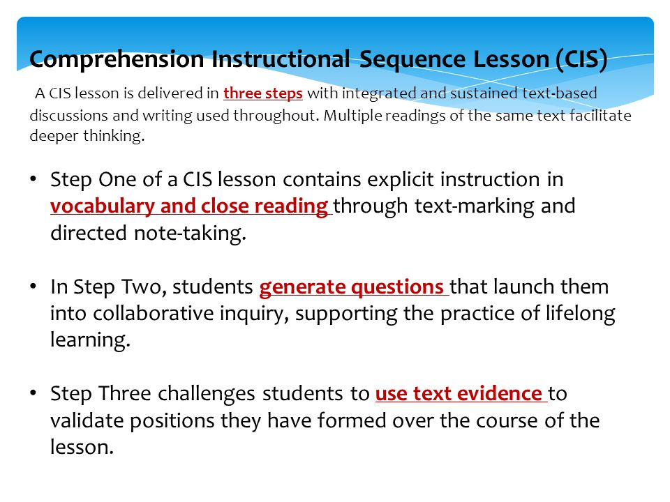 Comprehension Instructional Sequence Lesson (CIS) A CIS lesson is delivered in three steps with integrated and sustained text-based discussions and writing used throughout.