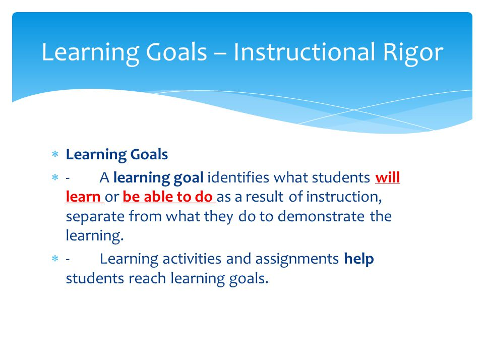  Learning Goals  -­A learning goal identifies what students will learn or be able to do as a result of instruction, separate from what they do to demonstrate the learning.