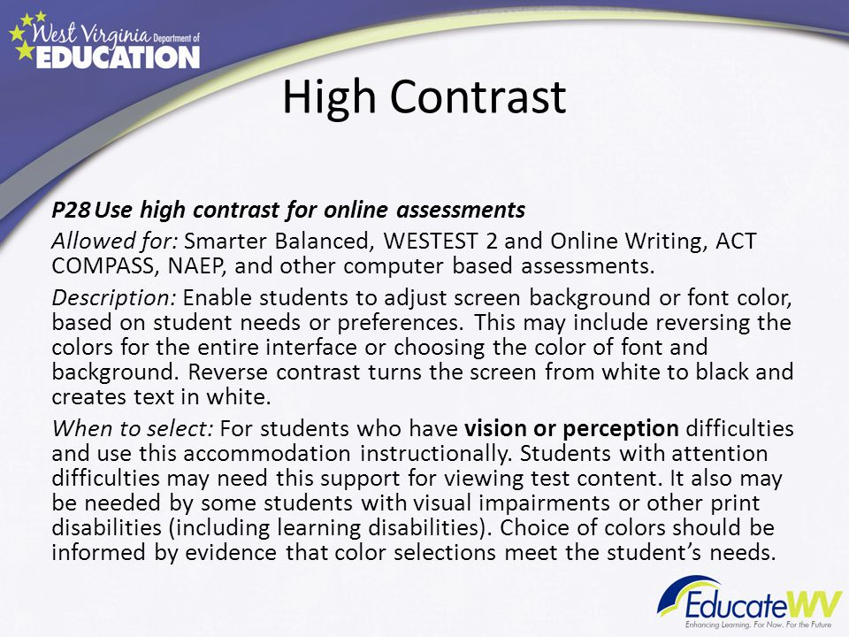 High Contrast P28Use high contrast for online assessments Allowed for: Smarter Balanced, WESTEST 2 and Online Writing, ACT COMPASS, NAEP, and other computer based assessments.