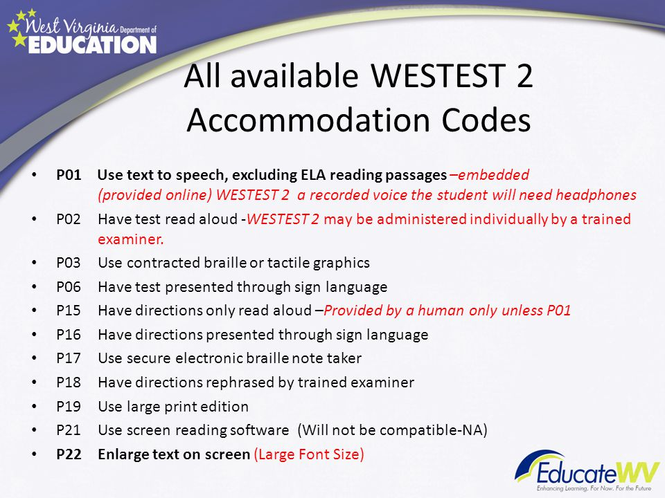 All available WESTEST 2 Accommodation Codes P01 Use text to speech, excluding ELA reading passages –embedded (provided online) WESTEST 2 a recorded voice the student will need headphones P02Have test read aloud -WESTEST 2 may be administered individually by a trained examiner.