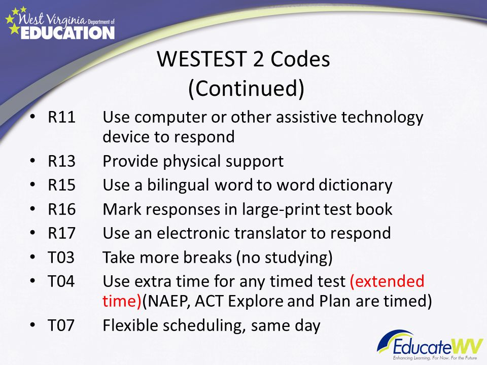 WESTEST 2 Codes (Continued) R11Use computer or other assistive technology device to respond R13Provide physical support R15Use a bilingual word to word dictionary R16Mark responses in large-print test book R17Use an electronic translator to respond T03Take more breaks (no studying) T04Use extra time for any timed test (extended time)(NAEP, ACT Explore and Plan are timed) T07Flexible scheduling, same day