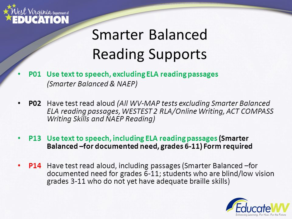 Smarter Balanced Reading Supports P01 Use text to speech, excluding ELA reading passages (Smarter Balanced & NAEP) P02Have test read aloud (All WV-MAP tests excluding Smarter Balanced ELA reading passages, WESTEST 2 RLA/Online Writing, ACT COMPASS Writing Skills and NAEP Reading) P13Use text to speech, including ELA reading passages (Smarter Balanced –for documented need, grades 6-11) Form required P14Have test read aloud, including passages (Smarter Balanced –for documented need for grades 6-11; students who are blind/low vision grades 3-11 who do not yet have adequate braille skills)