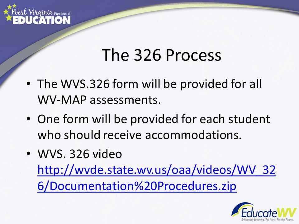 The 326 Process The WVS.326 form will be provided for all WV-MAP assessments.