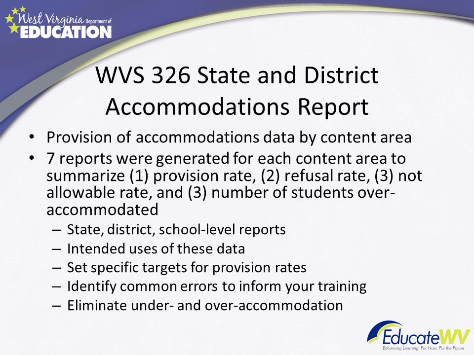 WVS 326 State and District Accommodations Report Provision of accommodations data by content area 7 reports were generated for each content area to summarize (1) provision rate, (2) refusal rate, (3) not allowable rate, and (3) number of students over- accommodated – State, district, school-level reports – Intended uses of these data – Set specific targets for provision rates – Identify common errors to inform your training – Eliminate under- and over-accommodation