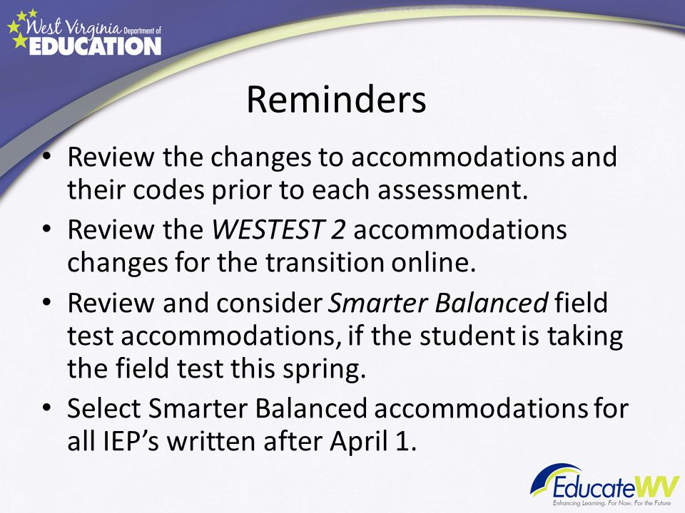 Reminders Review the changes to accommodations and their codes prior to each assessment.