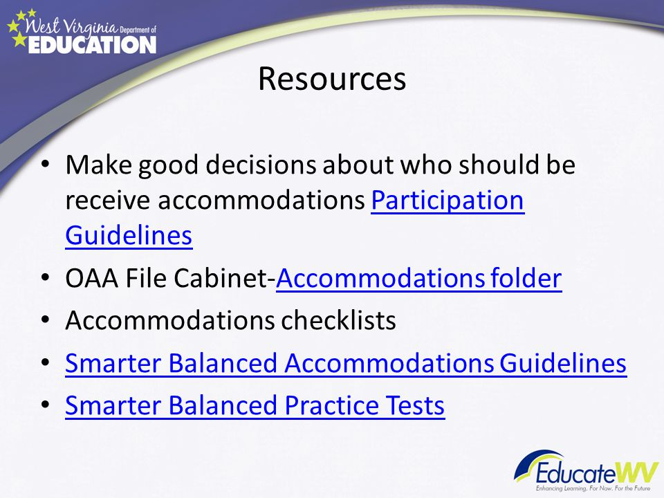 Resources Make good decisions about who should be receive accommodations Participation GuidelinesParticipation Guidelines OAA File Cabinet-Accommodations folderAccommodations folder Accommodations checklists Smarter Balanced Accommodations Guidelines Smarter Balanced Practice Tests