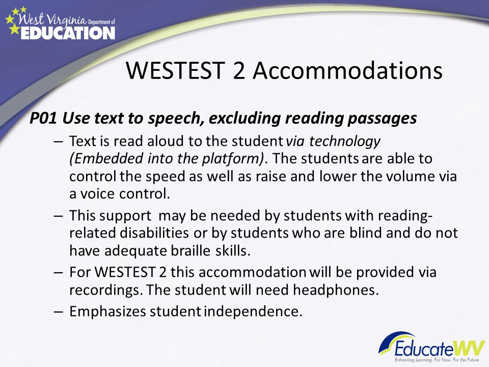WESTEST 2 Accommodations P01 Use text to speech, excluding reading passages – Text is read aloud to the student via technology (Embedded into the platform).