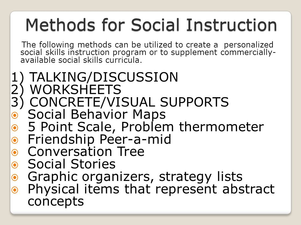 The following methods can be utilized to create a personalized social skills instruction program or to supplement commercially- available social skill
