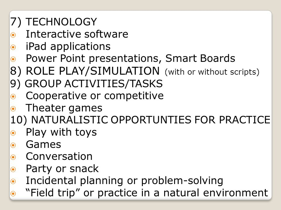 7) TECHNOLOGY  Interactive software  iPad applications  Power Point presentations, Smart Boards 8) ROLE PLAY/SIMULATION (with or without scripts) 9) GROUP ACTIVITIES/TASKS  Cooperative or competitive  Theater games 10) NATURALISTIC OPPORTUNTIES FOR PRACTICE  Play with toys  Games  Conversation  Party or snack  Incidental planning or problem-solving  Field trip or practice in a natural environment