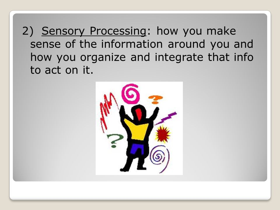 2) Sensory Processing: how you make sense of the information around you and how you organize and integrate that info to act on it.