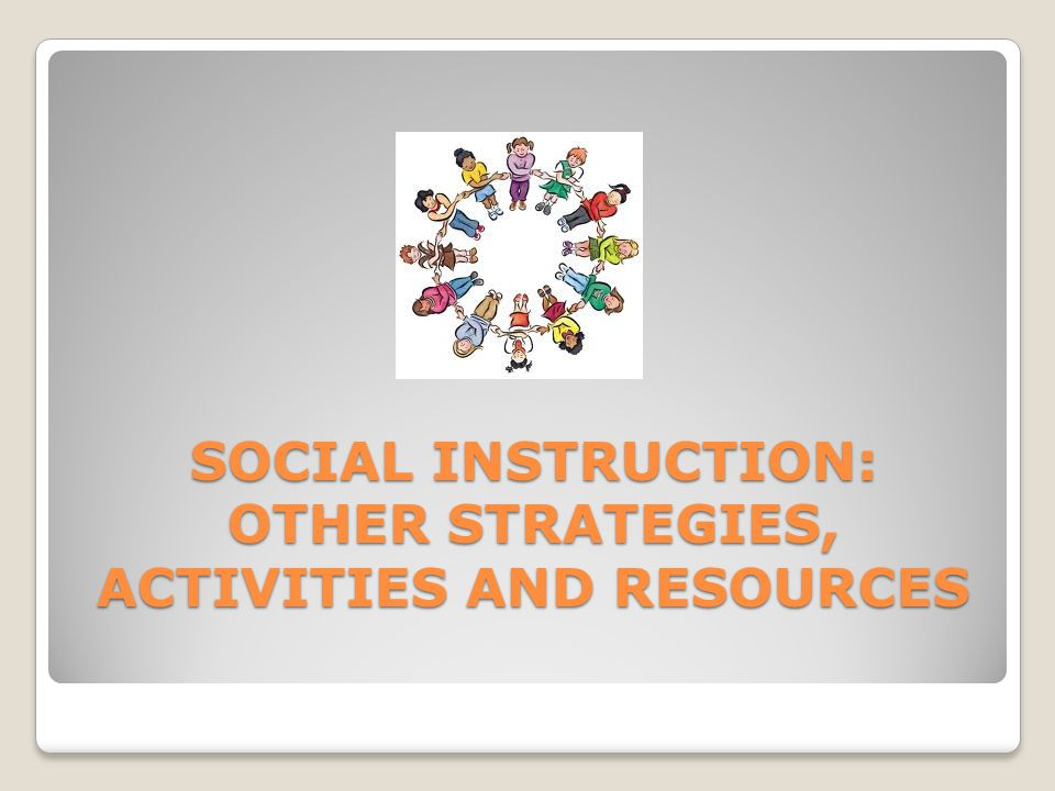 SOCIAL INSTRUCTION: OTHER STRATEGIES, ACTIVITIES AND RESOURCES