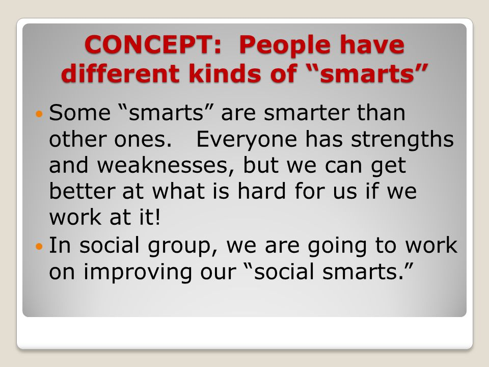 "CONCEPT: People have different kinds of ""smarts"" Some ""smarts"" are smarter than other ones. Everyone has strengths and weaknesses, but we can get bett"