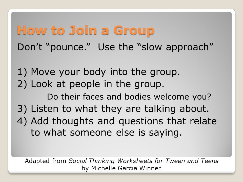 "How to Join a Group Don't ""pounce."" Use the ""slow approach"" 1) Move your body into the group. 2) Look at people in the group. Do their faces and bodie"