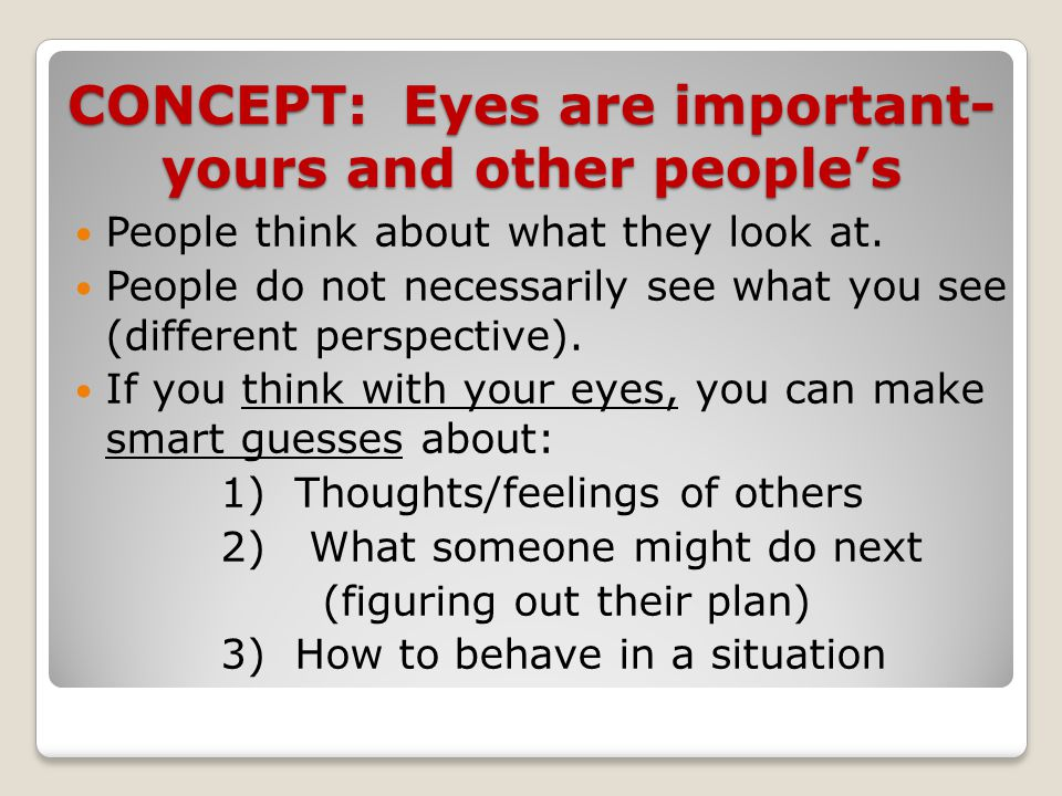 CONCEPT: Eyes are important- yours and other people's People think about what they look at. People do not necessarily see what you see (different pers