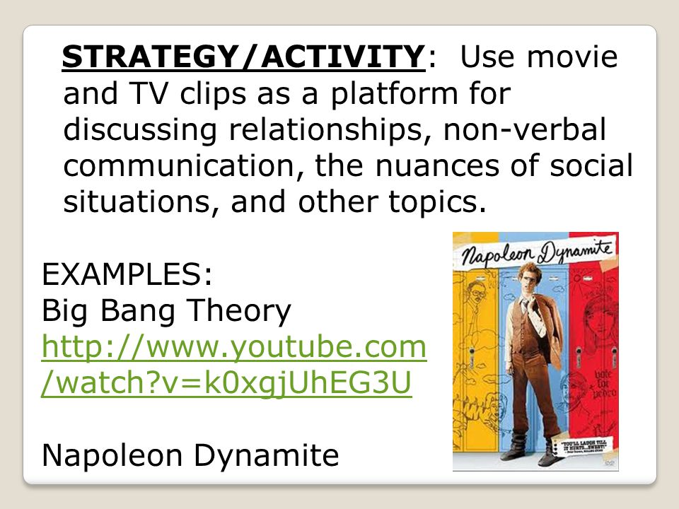 STRATEGY/ACTIVITY: Use movie and TV clips as a platform for discussing relationships, non-verbal communication, the nuances of social situations, and