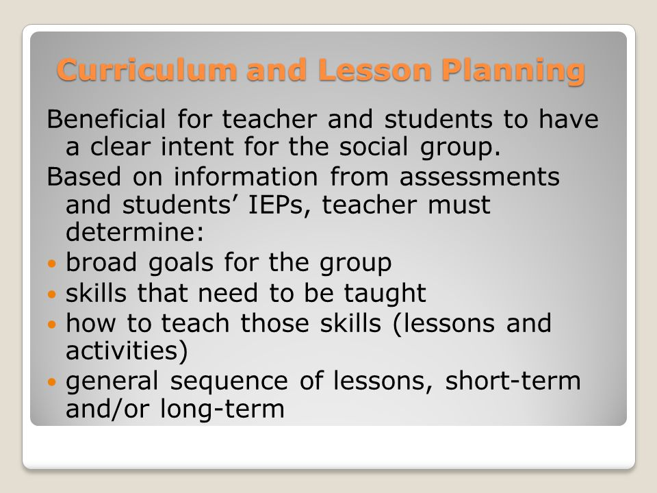 Curriculum and Lesson Planning Beneficial for teacher and students to have a clear intent for the social group. Based on information from assessments