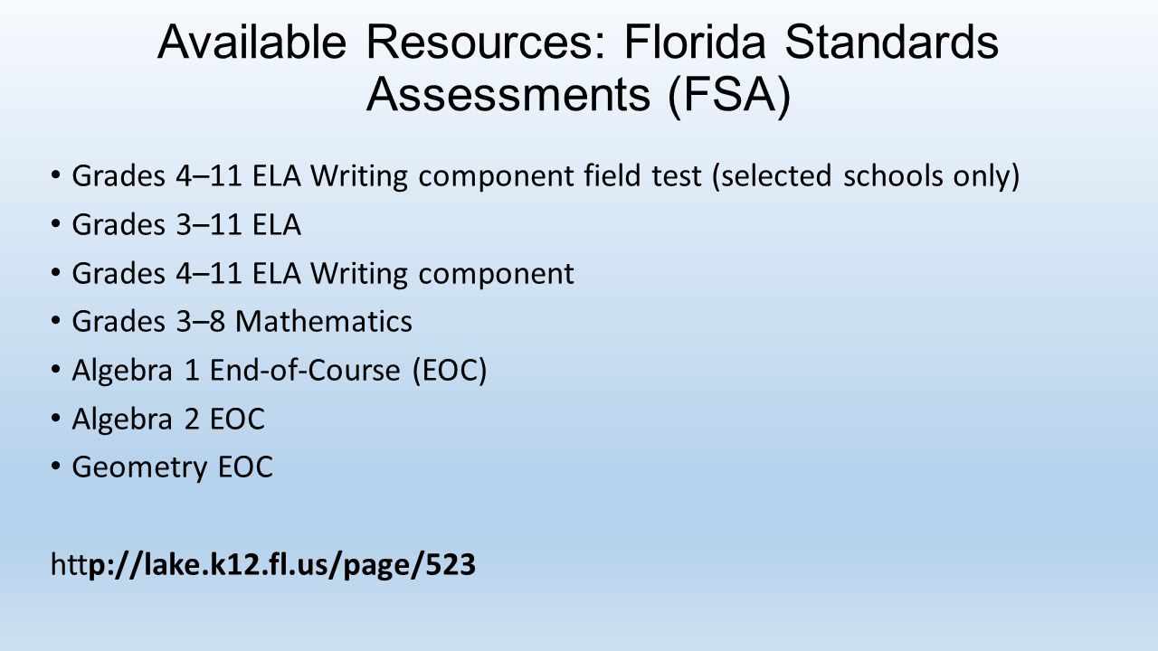 Available Resources: Florida Standards Assessments (FSA) Grades 4–11 ELA Writing component field test (selected schools only) Grades 3–11 ELA Grades 4–11 ELA Writing component Grades 3–8 Mathematics Algebra 1 End-of-Course (EOC) Algebra 2 EOC Geometry EOC http://lake.k12.fl.us/page/523