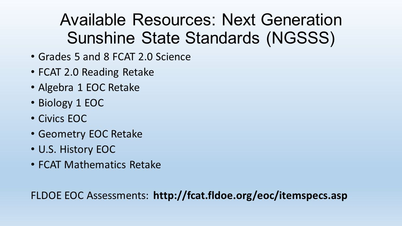 Available Resources: Next Generation Sunshine State Standards (NGSSS) Grades 5 and 8 FCAT 2.0 Science FCAT 2.0 Reading Retake Algebra 1 EOC Retake Biology 1 EOC Civics EOC Geometry EOC Retake U.S.