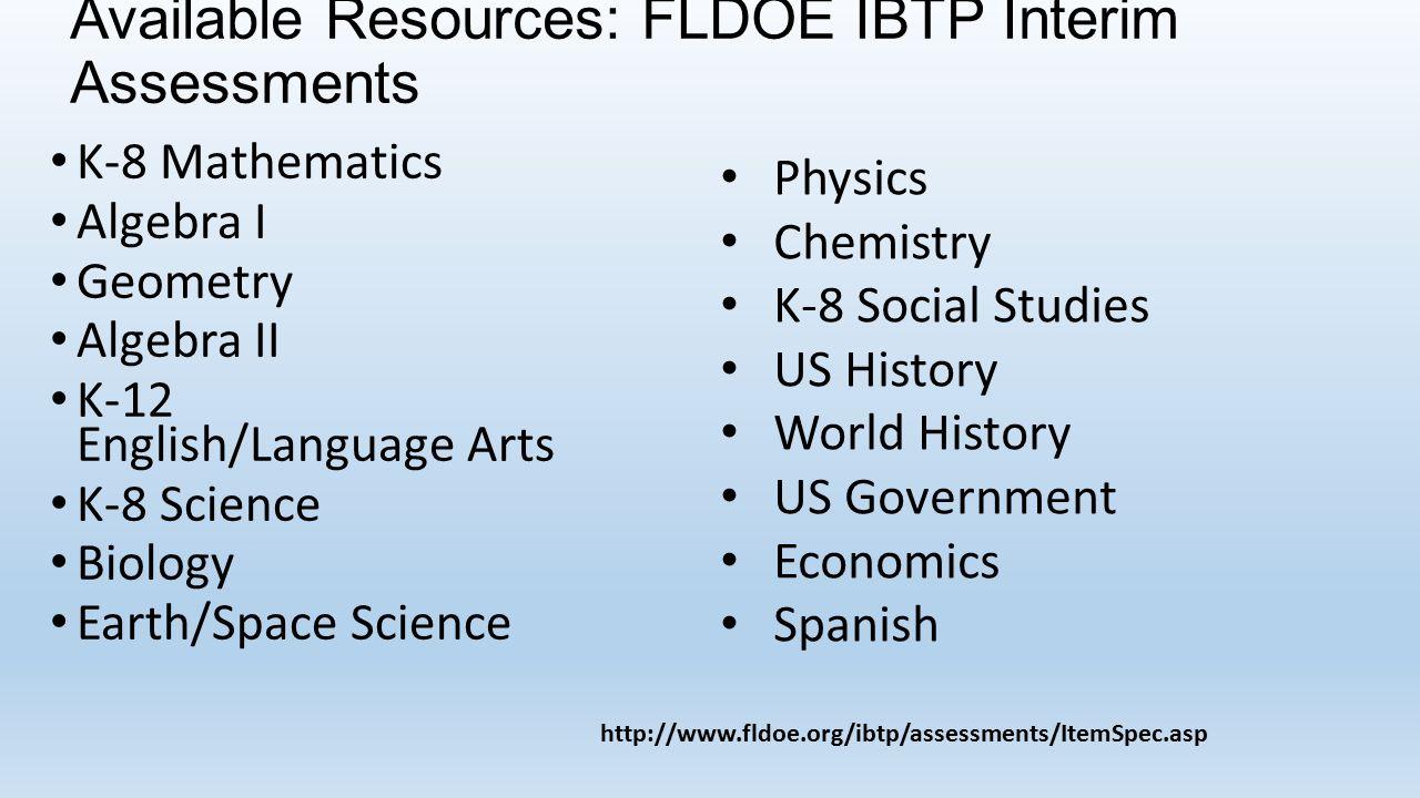 Available Resources: FLDOE IBTP Interim Assessments K-8 Mathematics Algebra I Geometry Algebra II K-12 English/Language Arts K-8 Science Biology Earth