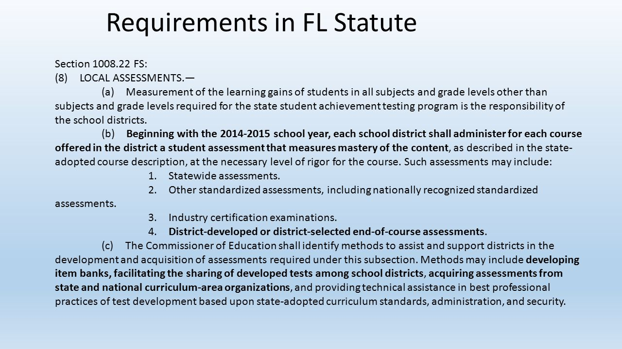Requirements in FL Statute Section 1008.22 FS: (8) LOCAL ASSESSMENTS.— (a) Measurement of the learning gains of students in all subjects and grade levels other than subjects and grade levels required for the state student achievement testing program is the responsibility of the school districts.