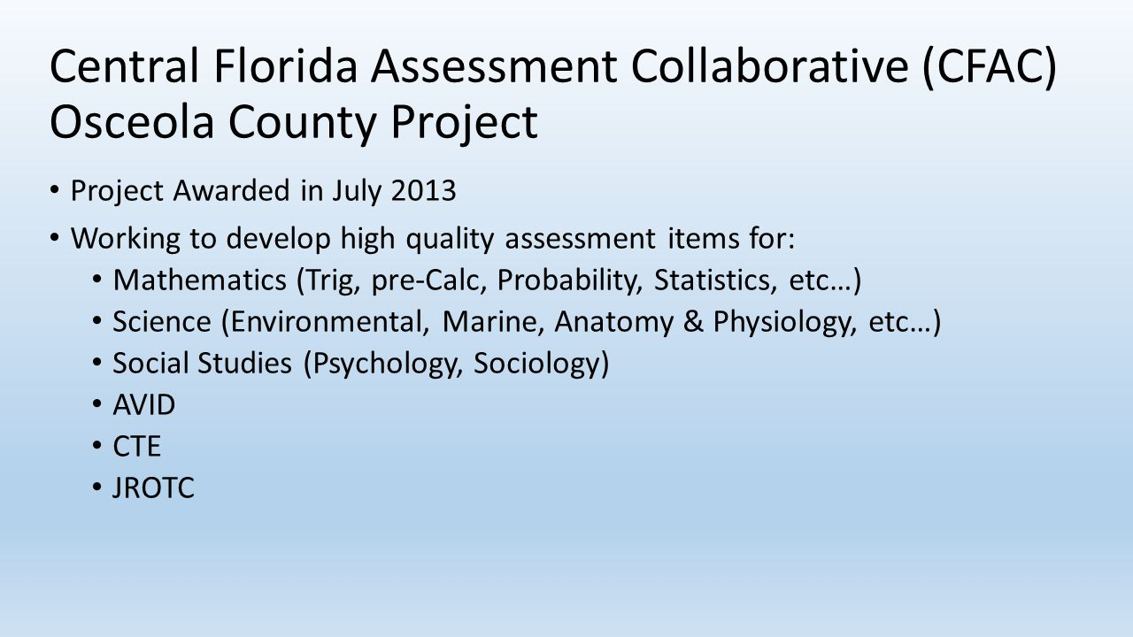 Central Florida Assessment Collaborative (CFAC) Osceola County Project Project Awarded in July 2013 Working to develop high quality assessment items f