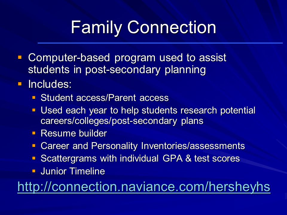 Family Connection  Computer-based program used to assist students in post-secondary planning  Includes:  Student access/Parent access  Used each year to help students research potential careers/colleges/post-secondary plans  Resume builder  Career and Personality Inventories/assessments  Scattergrams with individual GPA & test scores  Junior Timeline http://connection.naviance.com/hersheyhs