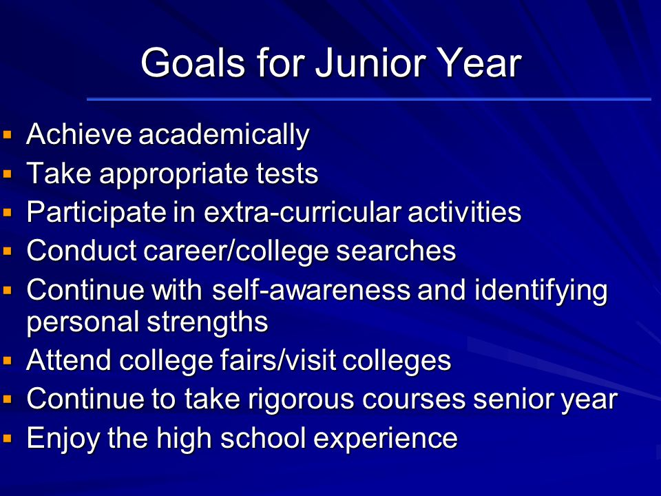 Goals for Junior Year  Achieve academically  Take appropriate tests  Participate in extra-curricular activities  Conduct career/college searches  Continue with self-awareness and identifying personal strengths  Attend college fairs/visit colleges  Continue to take rigorous courses senior year  Enjoy the high school experience