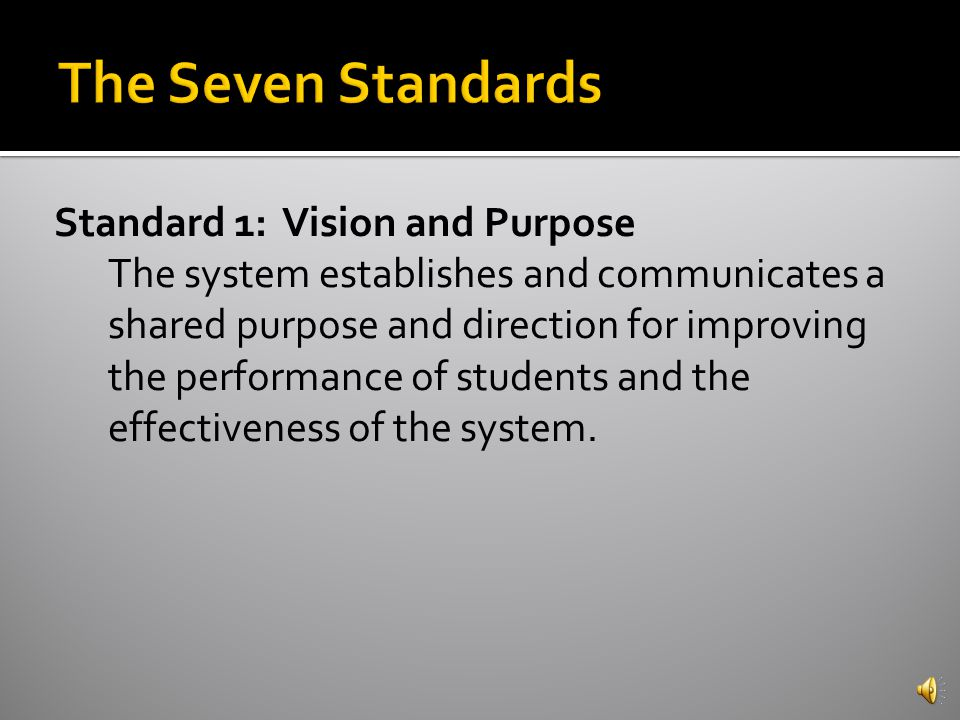  There are 7 Standards  The Standards are comprehensive statements of quality practices and conditions that research and best practice indicate are necessary for schools to achieve quality performance and organizational effectiveness.