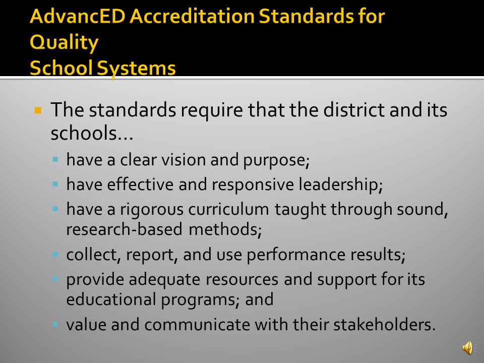 To earn and maintain District Accreditation from SACS CASI, school systems must: 1) Meet the AdvancED Accreditation Standards for Quality School Systems and ensure that their schools meet the AdvancED Standards for Quality Schools 2) Engage in continuous improvement 3) Demonstrate quality assurance through external review
