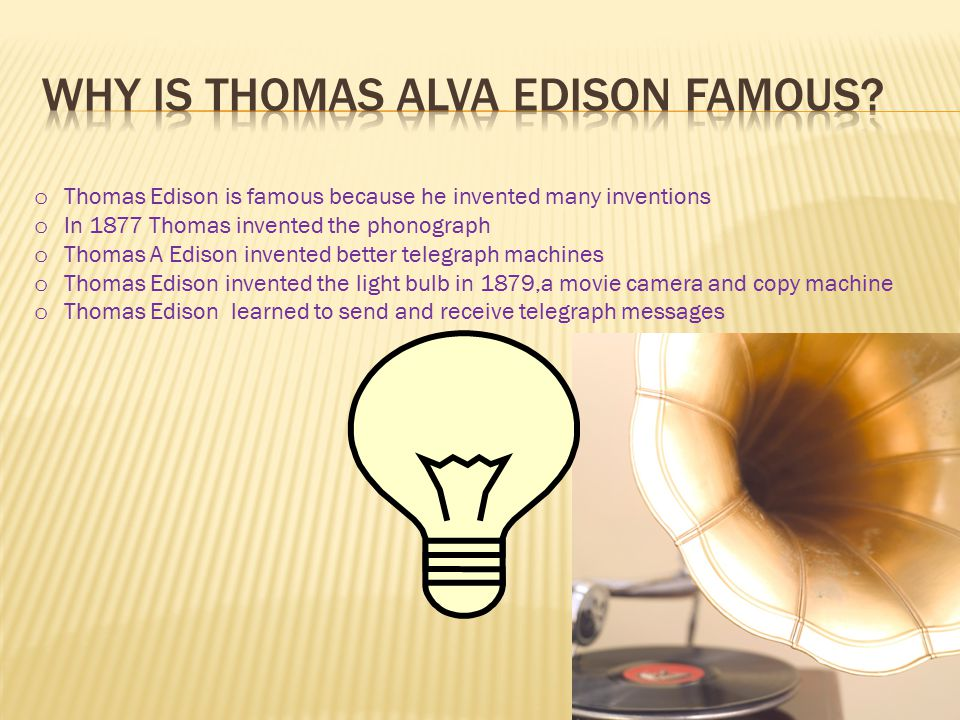 o Thomas Edison is famous because he invented many inventions o In 1877 Thomas invented the phonograph o Thomas A Edison invented better telegraph machines o Thomas Edison invented the light bulb in 1879,a movie camera and copy machine o Thomas Edison learned to send and receive telegraph messages