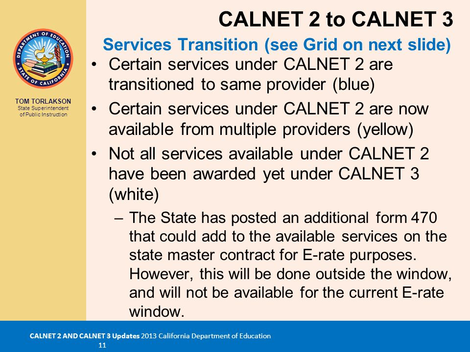 TOM TORLAKSON State Superintendent of Public Instruction CALNET 2 AND CALNET 3 Updates 2013 California Department of Education 11 Certain services under CALNET 2 are transitioned to same provider (blue) Certain services under CALNET 2 are now available from multiple providers (yellow) Not all services available under CALNET 2 have been awarded yet under CALNET 3 (white) –The State has posted an additional form 470 that could add to the available services on the state master contract for E-rate purposes.