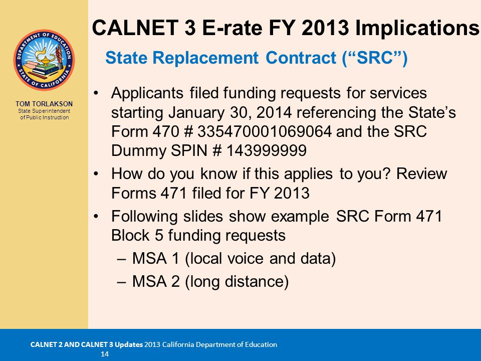 TOM TORLAKSON State Superintendent of Public Instruction CALNET 2 AND CALNET 3 Updates 2013 California Department of Education 14 Applicants filed funding requests for services starting January 30, 2014 referencing the State's Form 470 # 335470001069064 and the SRC Dummy SPIN # 143999999 How do you know if this applies to you.