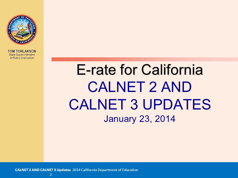 CALNET 2 AND CALNET 3 Updates 2014 California Department of Education 2 TOM TORLAKSON State Superintendent of Public Instruction E-rate for California E-rate for California CALNET 2 AND CALNET 3 UPDATES January 23, 2014