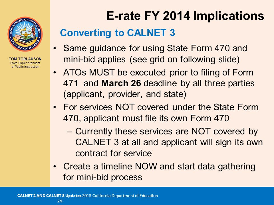 TOM TORLAKSON State Superintendent of Public Instruction CALNET 2 AND CALNET 3 Updates 2013 California Department of Education 24 Same guidance for using State Form 470 and mini-bid applies (see grid on following slide) ATOs MUST be executed prior to filing of Form 471 and March 26 deadline by all three parties (applicant, provider, and state) For services NOT covered under the State Form 470, applicant must file its own Form 470 –Currently these services are NOT covered by CALNET 3 at all and applicant will sign its own contract for service Create a timeline NOW and start data gathering for mini-bid process Converting to CALNET 3 E-rate FY 2014 Implications