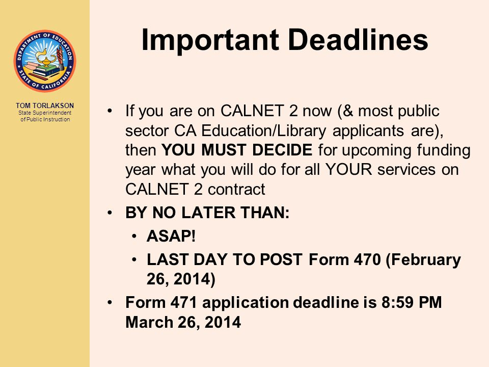TOM TORLAKSON State Superintendent of Public Instruction Important Deadlines If you are on CALNET 2 now (& most public sector CA Education/Library applicants are), then YOU MUST DECIDE for upcoming funding year what you will do for all YOUR services on CALNET 2 contract BY NO LATER THAN: ASAP.