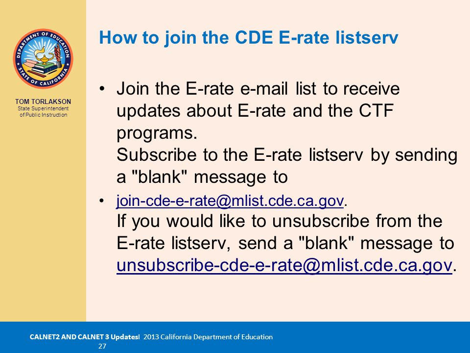 TOM TORLAKSON State Superintendent of Public Instruction CALNET2 AND CALNET 3 UpdatesI 2013 California Department of Education 27 Join the E-rate e-mail list to receive updates about E-rate and the CTF programs.